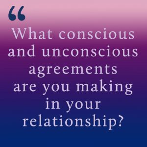 What conscious or unconscious agreements are you making in your relationship?
