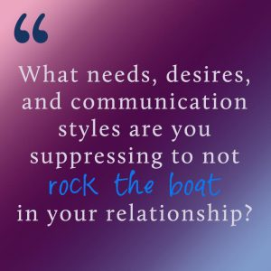 What needs, desires and communication styles are you suppressing to not rock the boat in your relationship?